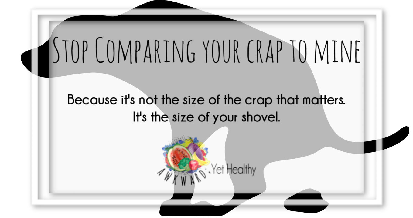 Stop comparing your crap to mine