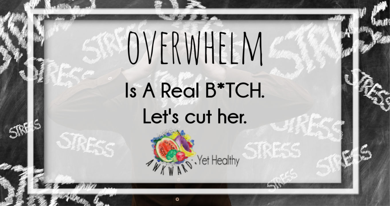 Overwhelm is a B*tch.