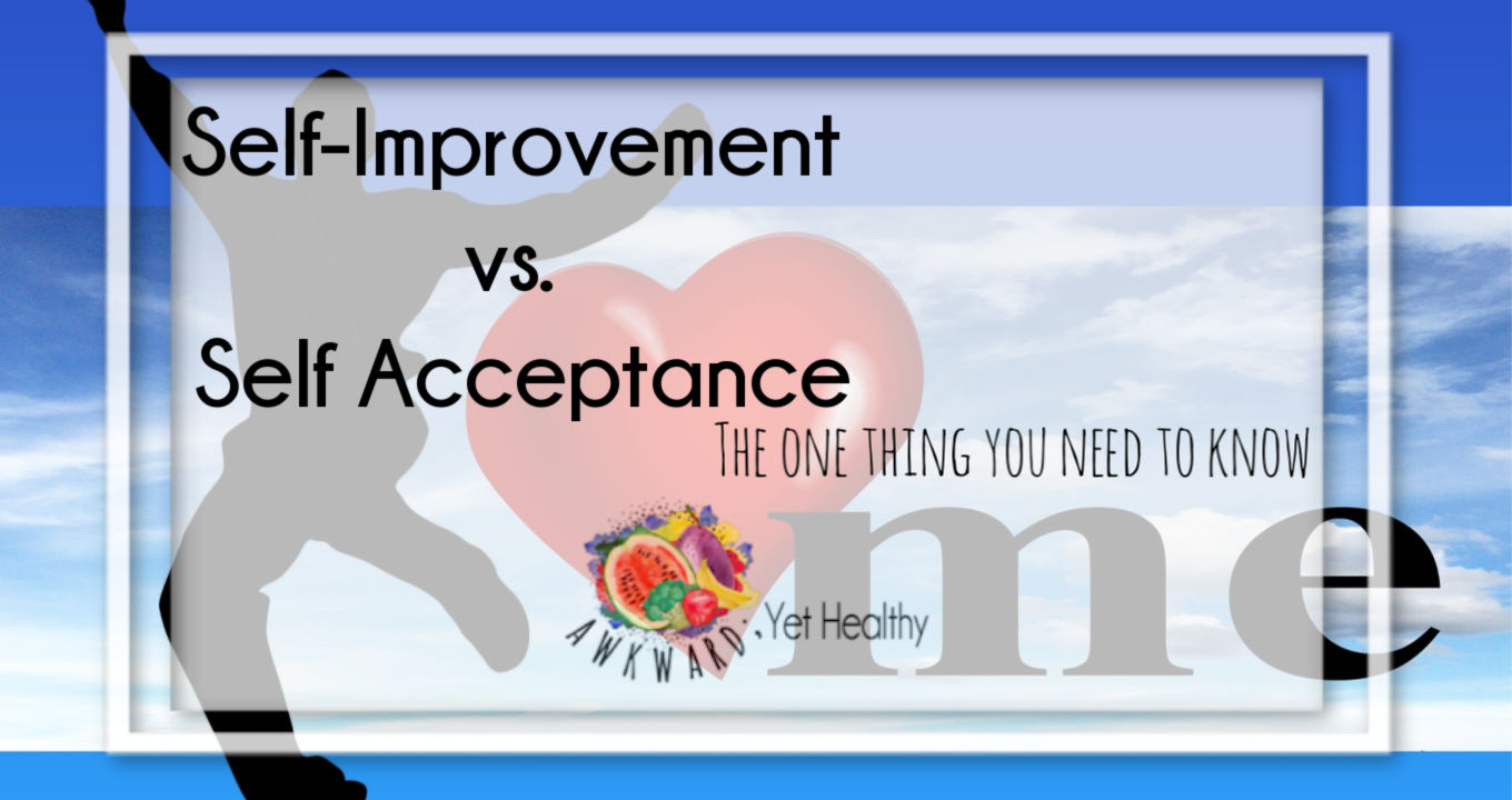 Self-Improvement vs. Self-Acceptance: The one thing you need to know