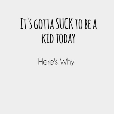 It's gotta suck to be a kid today