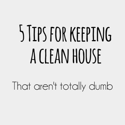 5 Tips for Keeping a Clean Home. That aren't Dumb