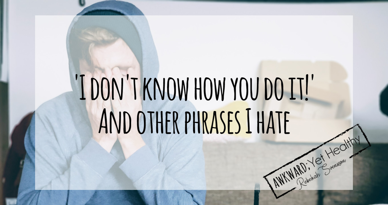'I don't know how you do it' and other phrases I hate
