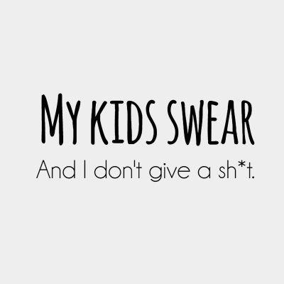 My kids swear. And I don't give a sh*t.