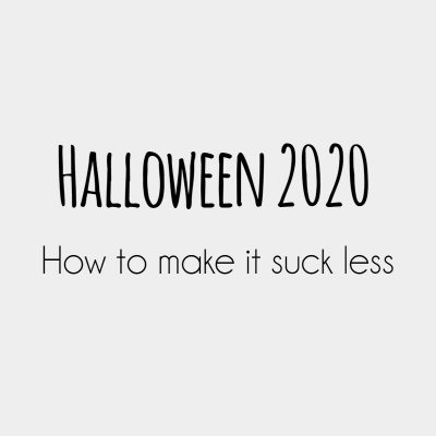 Halloween 2020: How to make it suck less